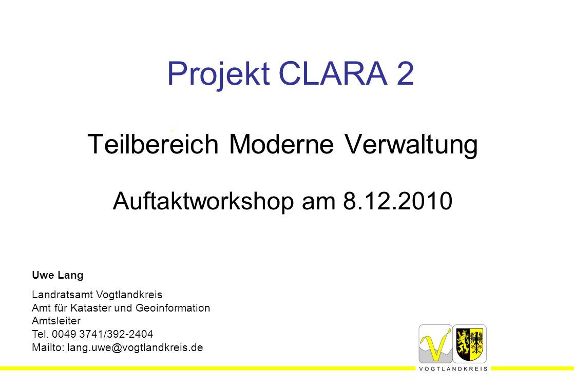 Projekt CLARA 2 Teilbereich Moderne Verwaltung Auftaktworkshop am 8.12.2010 Uwe Lang Landratsamt Vogtlandkreis Amt für Kataster und Geoinformation Amtsleiter Tel.