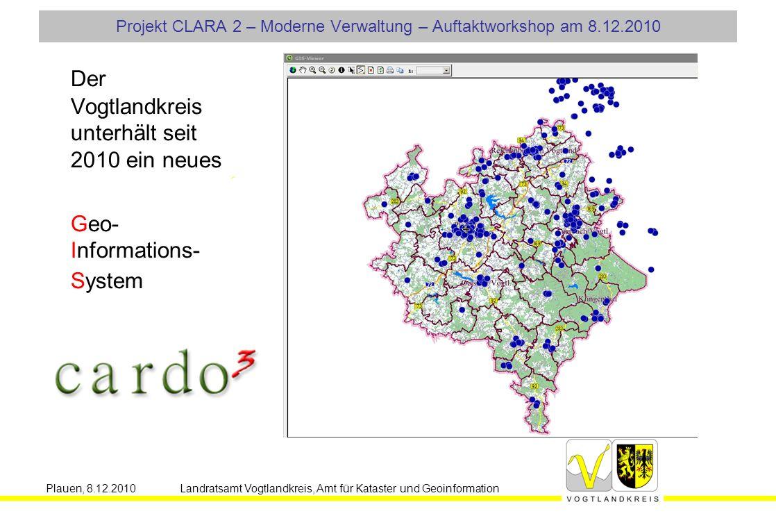 Plauen, 8.12.2010 Landratsamt Vogtlandkreis, Amt für Kataster und Geoinformation Projekt CLARA 2 – Moderne Verwaltung – Auftaktworkshop am 8.12.2010 Der Vogtlandkreis unterhält seit 2010 ein neues Geo- Informations- System
