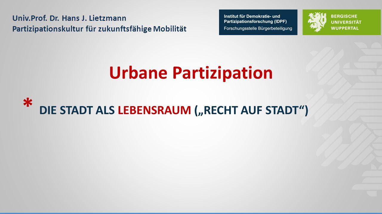 """Univ.Prof. Dr. Hans J. Lietzmann Partizipationskultur für zukunftsfähige Mobilität * DIE STADT ALS LEBENSRAUM (""""RECHT AUF STADT"""") Urbane Partizipation"""