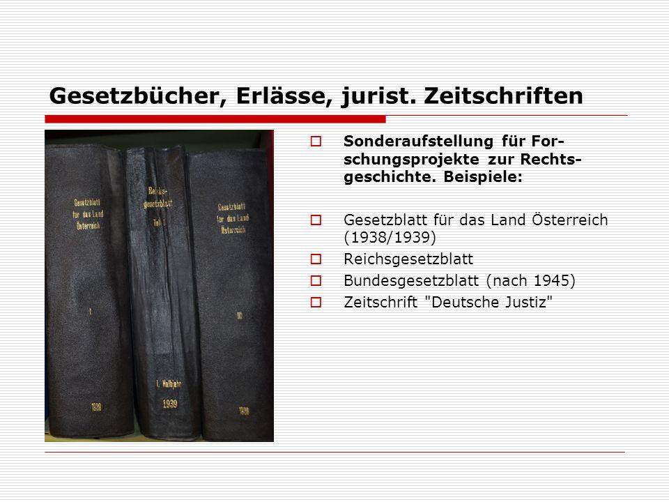 Gesetzbücher, Erlässe, jurist. Zeitschriften  Sonderaufstellung für For- schungsprojekte zur Rechts- geschichte. Beispiele:  Gesetzblatt für das Lan