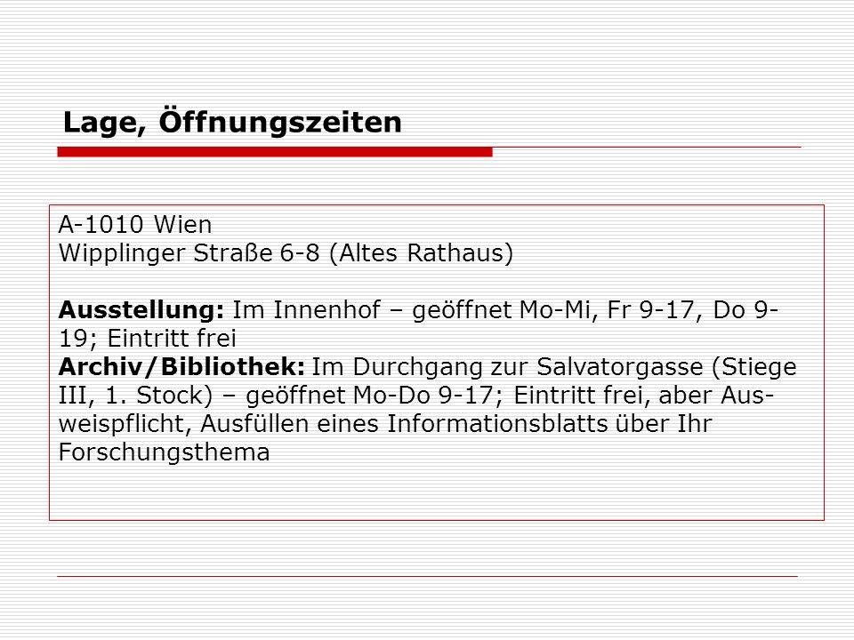 Lage, Öffnungszeiten A-1010 Wien Wipplinger Straße 6-8 (Altes Rathaus) Ausstellung: Im Innenhof – geöffnet Mo-Mi, Fr 9-17, Do 9- 19; Eintritt frei Archiv/Bibliothek: Im Durchgang zur Salvatorgasse (Stiege III, 1.