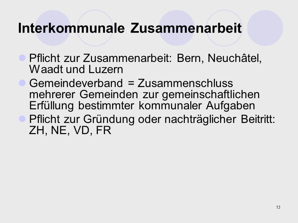 13 Interkommunale Zusammenarbeit Pflicht zur Zusammenarbeit: Bern, Neuchâtel, Waadt und Luzern Gemeindeverband = Zusammenschluss mehrerer Gemeinden zu