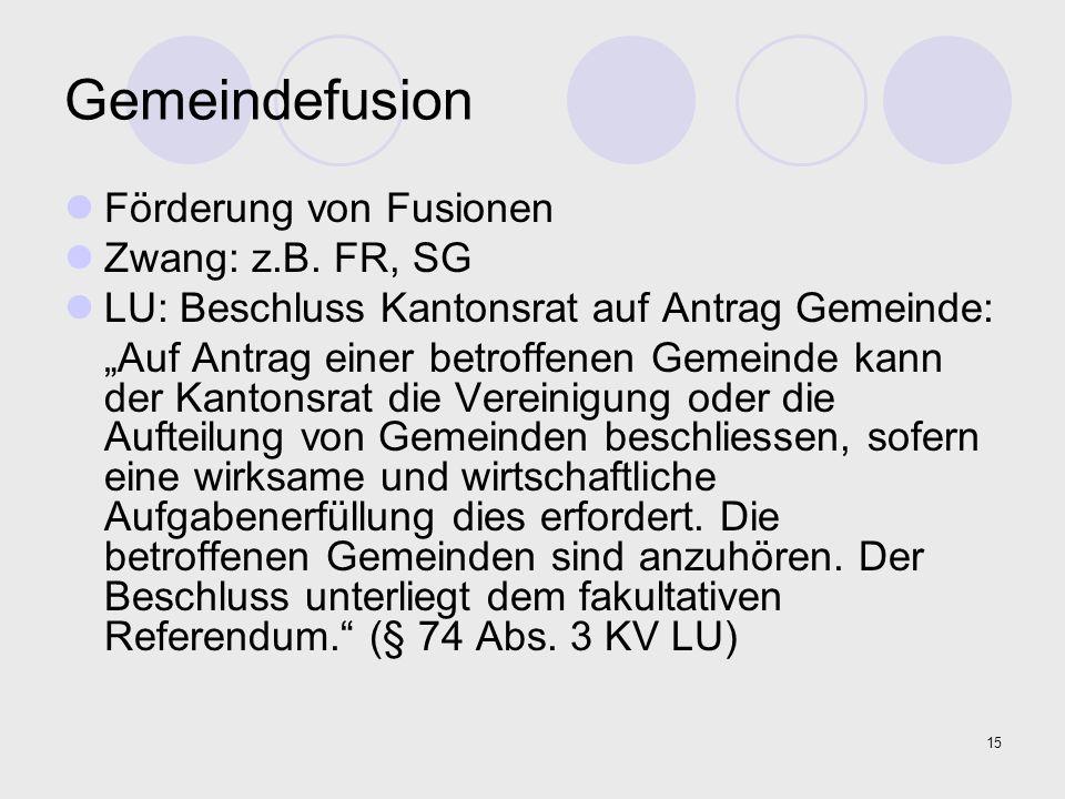 """15 Gemeindefusion Förderung von Fusionen Zwang: z.B. FR, SG LU: Beschluss Kantonsrat auf Antrag Gemeinde: """"Auf Antrag einer betroffenen Gemeinde kann"""