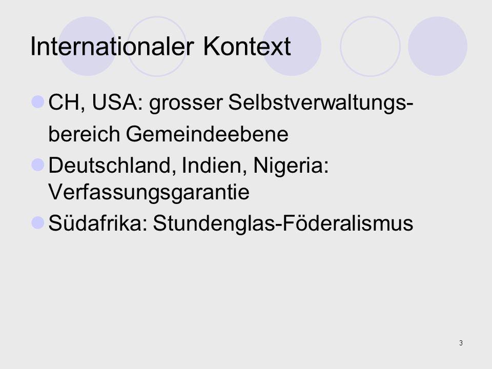 3 Internationaler Kontext CH, USA: grosser Selbstverwaltungs- bereich Gemeindeebene Deutschland, Indien, Nigeria: Verfassungsgarantie Südafrika: Stund