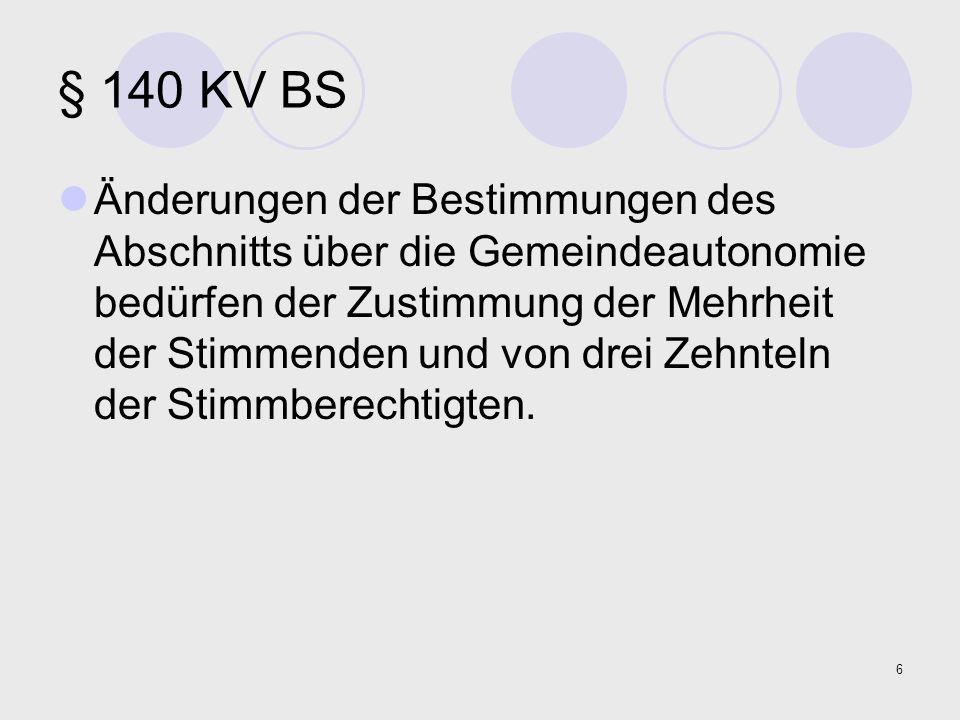 6 § 140 KV BS Änderungen der Bestimmungen des Abschnitts über die Gemeindeautonomie bedürfen der Zustimmung der Mehrheit der Stimmenden und von drei Z