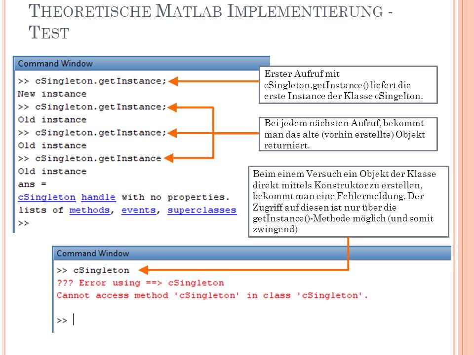 T HEORETISCHE M ATLAB I MPLEMENTIERUNG - T EST Erster Aufruf mit cSingleton.getInstance() liefert die erste Instance der Klasse cSingelton.