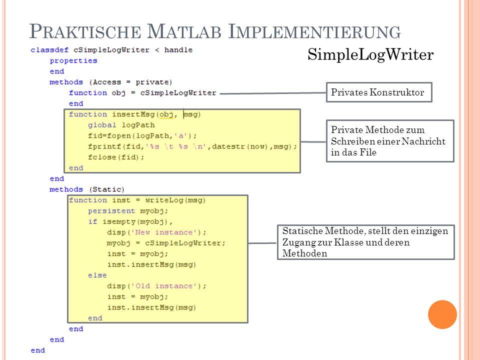 P RAKTISCHE M ATLAB I MPLEMENTIERUNG SimpleLogWriter Private Methode zum Schreiben einer Nachricht in das File Privates Konstruktor Statische Methode, stellt den einzigen Zugang zur Klasse und deren Methoden