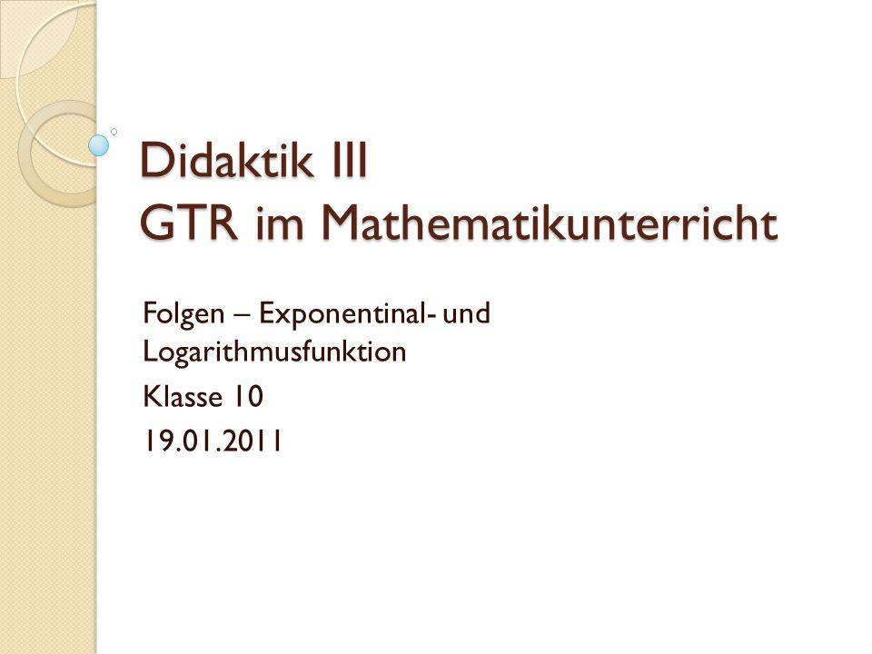 Didaktik III GTR im Mathematikunterricht Folgen – Exponentinal- und Logarithmusfunktion Klasse 10 19.01.2011