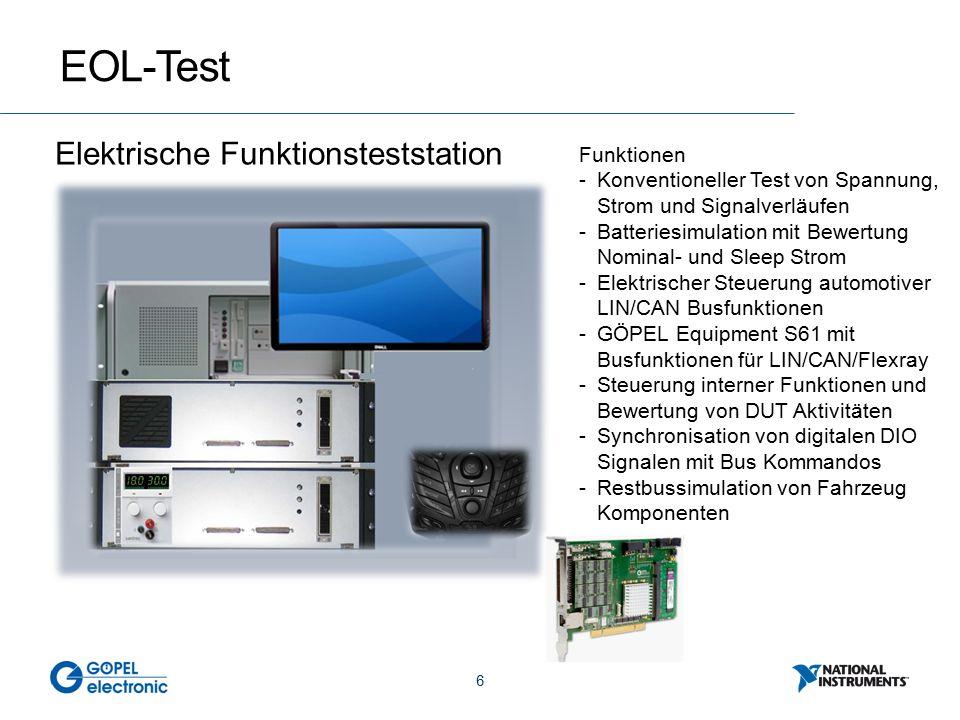 6 EOL-Test Elektrische Funktionsteststation Funktionen -Konventioneller Test von Spannung, Strom und Signalverläufen -Batteriesimulation mit Bewertung Nominal- und Sleep Strom -Elektrischer Steuerung automotiver LIN/CAN Busfunktionen -GÖPEL Equipment S61 mit Busfunktionen für LIN/CAN/Flexray -Steuerung interner Funktionen und Bewertung von DUT Aktivitäten -Synchronisation von digitalen DIO Signalen mit Bus Kommandos -Restbussimulation von Fahrzeug Komponenten