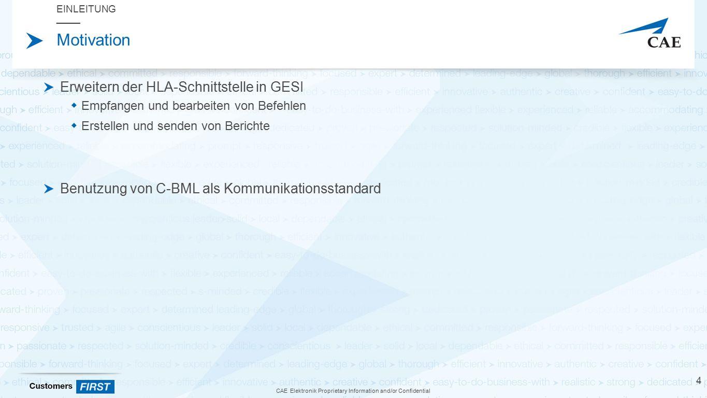 CAE Elektronik Proprietary Information and/or Confidential Motivation Erweitern der HLA-Schnittstelle in GESI  Empfangen und bearbeiten von Befehlen  Erstellen und senden von Berichte Benutzung von C-BML als Kommunikationsstandard EINLEITUNG 4
