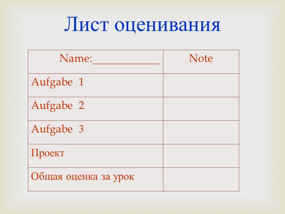 Лист оценивания Name:____________Note Aufgabe 1 Aufgabe 2 Aufgabe 3 Проект Общая оценка за урок