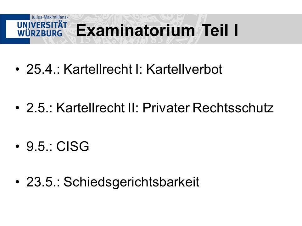 Examinatorium Teil I 25.4.: Kartellrecht I: Kartellverbot 2.5.: Kartellrecht II: Privater Rechtsschutz 9.5.: CISG 23.5.: Schiedsgerichtsbarkeit