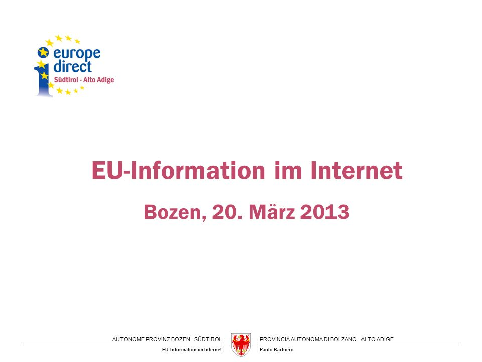 AUTONOME PROVINZ BOZEN - SÜDTIROLPROVINCIA AUTONOMA DI BOLZANO - ALTO ADIGE Paolo BarbieroEU-Information im Internet Bozen, 20. März 2013