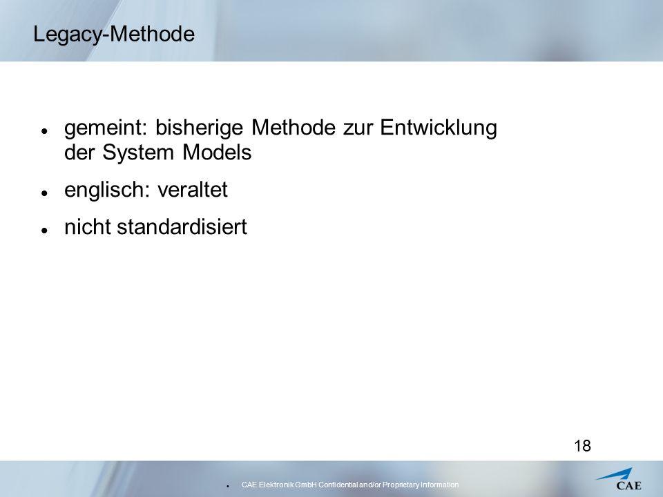 CAE Elektronik GmbH Confidential and/or Proprietary Information 18 Legacy-Methode gemeint: bisherige Methode zur Entwicklung der System Models englisch: veraltet nicht standardisiert
