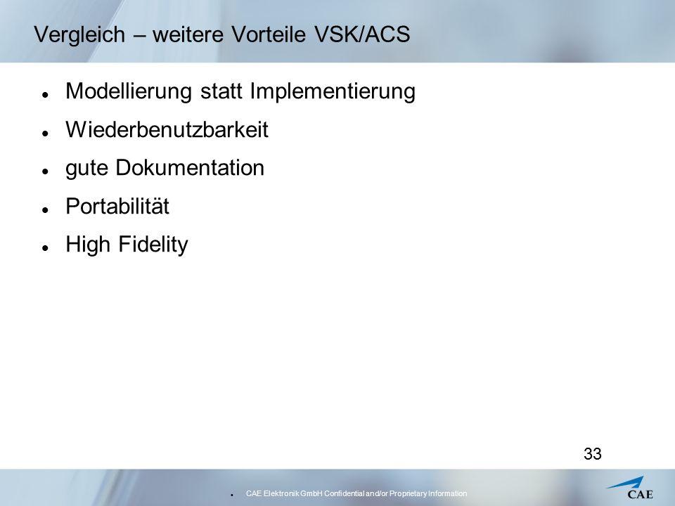 CAE Elektronik GmbH Confidential and/or Proprietary Information 33 Vergleich – weitere Vorteile VSK/ACS Modellierung statt Implementierung Wiederbenut