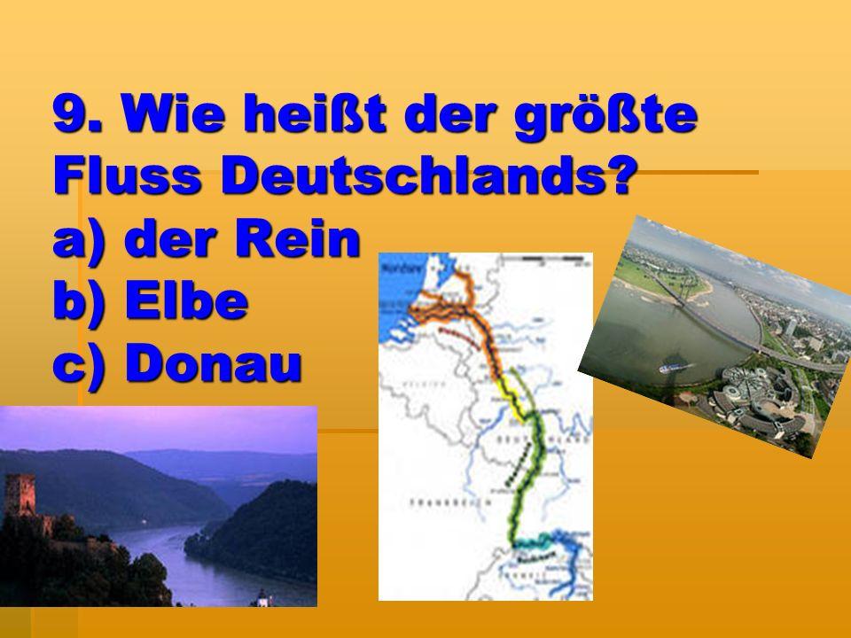 9. Wie heißt der größte Fluss Deutschlands? a) der Rein b) Elbe c) Donau