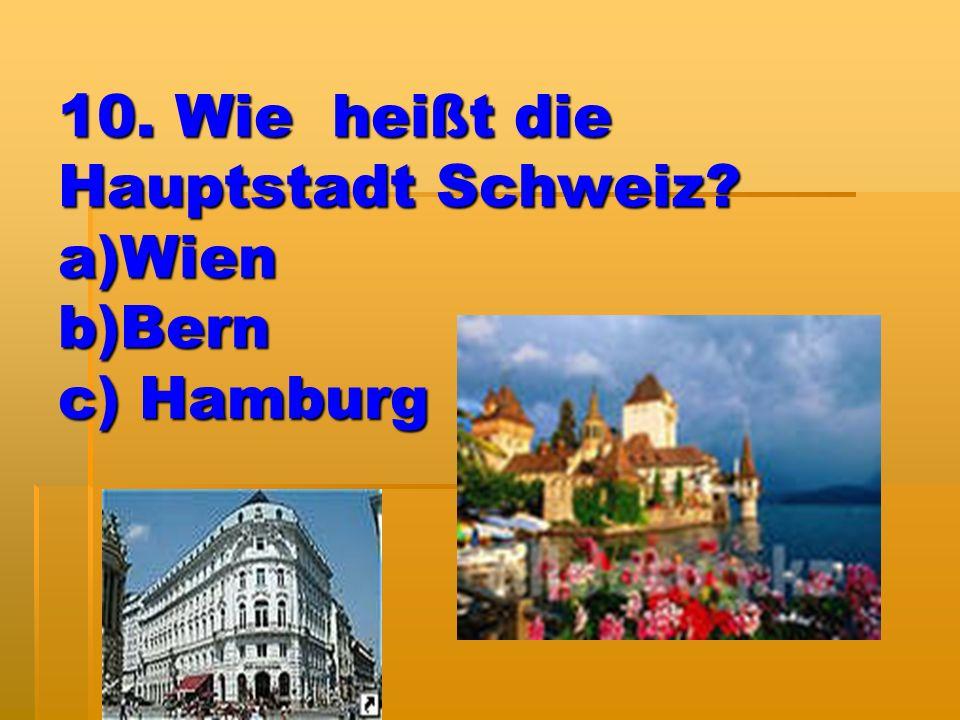 10. Wie heißt die Hauptstadt Schweiz? a)Wien b)Bern c) Hamburg
