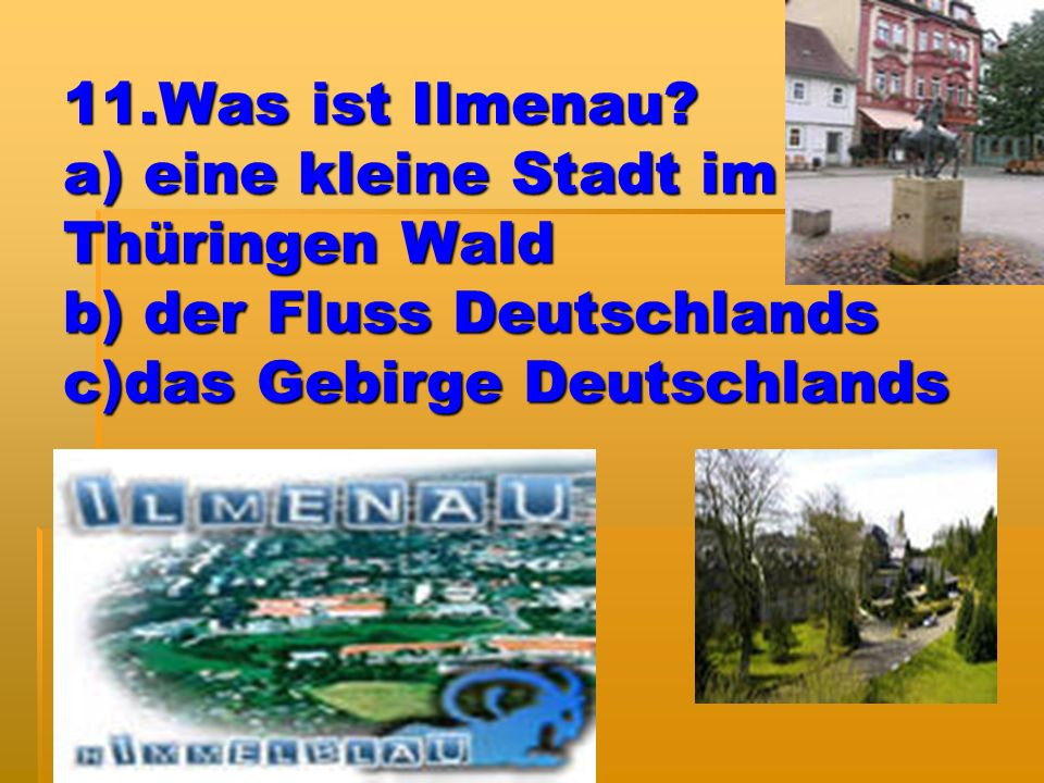11.Was ist Ilmenau? a) eine kleine Stadt im Thüringen Wald b) der Fluss Deutschlands c)das Gebirge Deutschlands