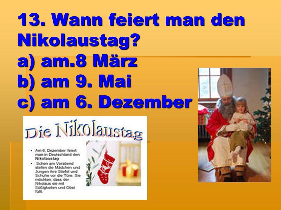 13. Wann feiert man den Nikolaustag? a) am.8 März b) am 9. Mai c) am 6. Dezember