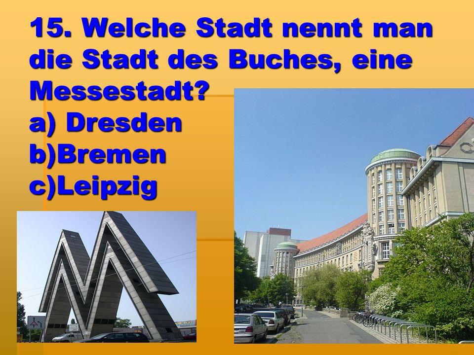 15. Welche Stadt nennt man die Stadt des Buches, eine Messestadt? a) Dresden b)Bremen c)Leipzig