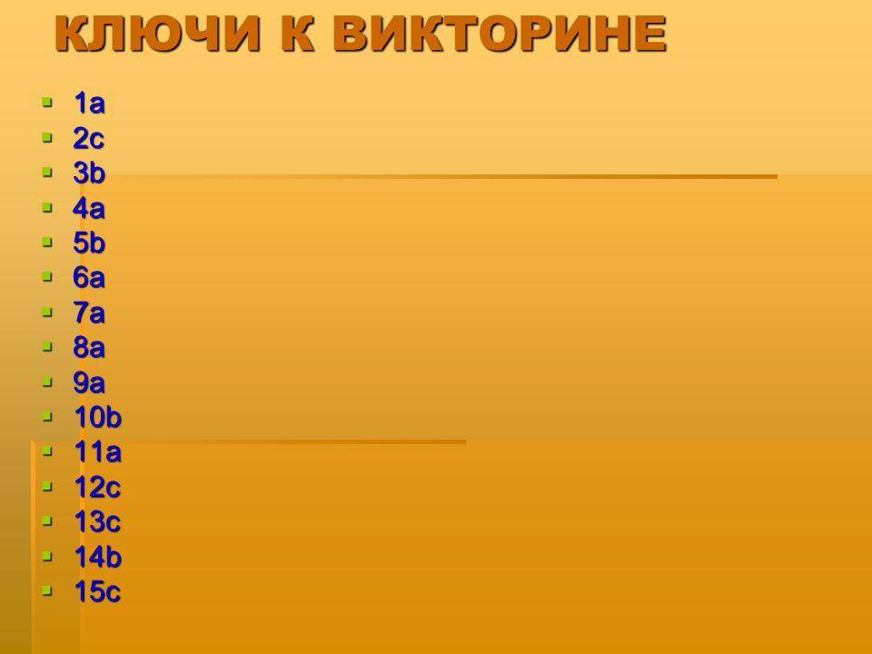 КЛЮЧИ К ВИКТОРИНЕ  1a  2c  3b  4a  5b  6a  7a  8a  9a  10b  11a  12c  13c  14b  15c