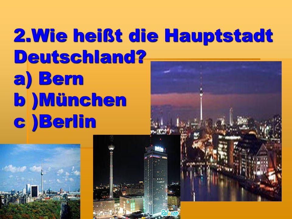 2.Wie heißt die Hauptstadt Deutschland? a) Bern b )München c )Berlin