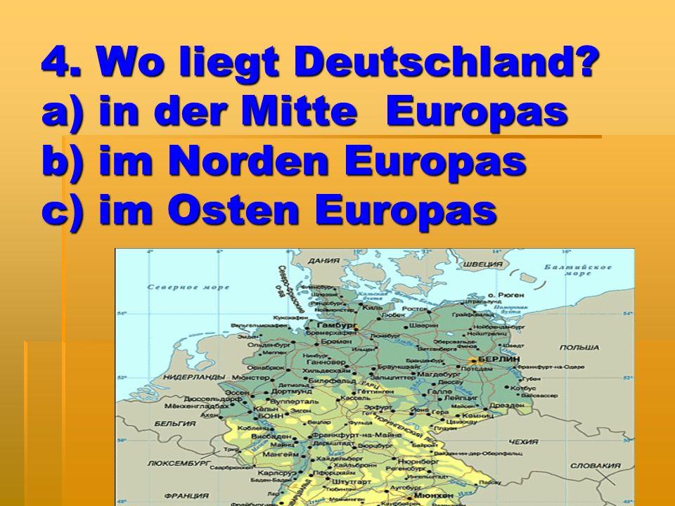 4. Wo liegt Deutschland? a) in der Mitte Europas b) im Norden Europas c) im Osten Europas