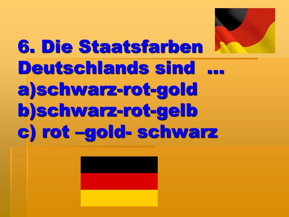 6. Die Staatsfarben Deutschlands sind … a)schwarz-rot-gold b)schwarz-rot-gelb c) rot –gold- schwarz
