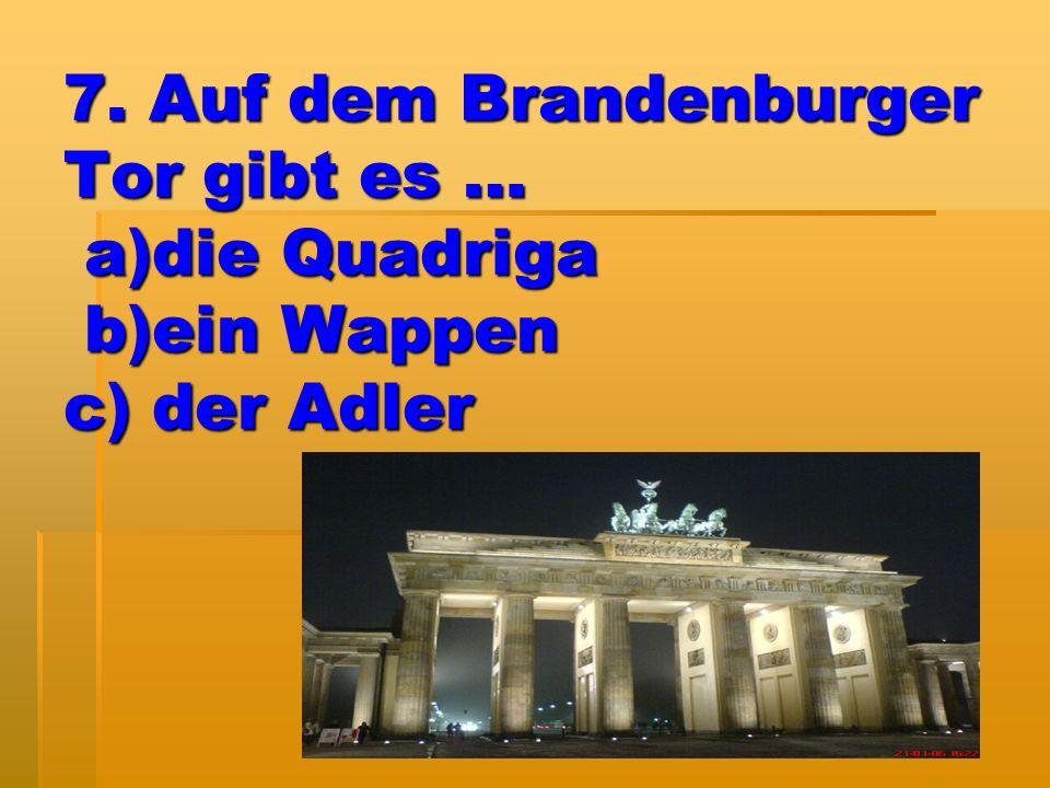 7. Auf dem Brandenburger Tor gibt es … a)die Quadriga b)ein Wappen c) der Adler