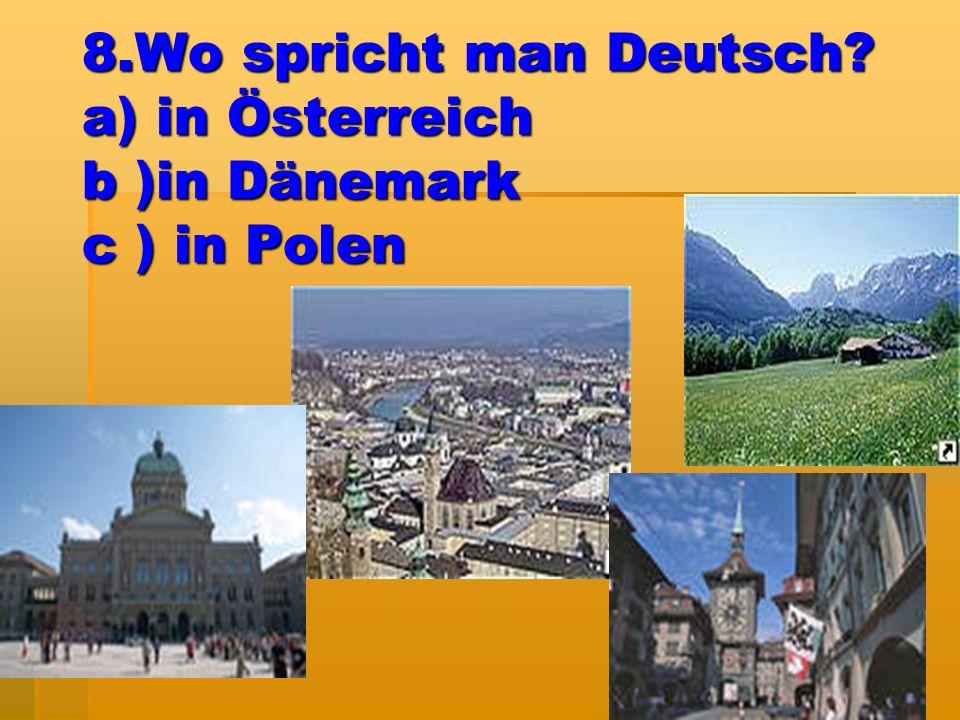 8.Wo spricht man Deutsch? a) in Österreich b )in Dänemark c ) in Polen
