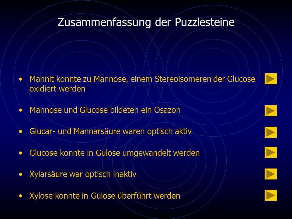 Zusammenfassung der Puzzlesteine Mannit konnte zu Mannose, einem Stereoisomeren der Glucose oxidiert werden Mannose und Glucose bildeten ein Osazon Glucar- und Mannarsäure waren optisch aktiv Glucose konnte in Gulose umgewandelt werden Xylarsäure war optisch inaktiv Xylose konnte in Gulose überführt werden