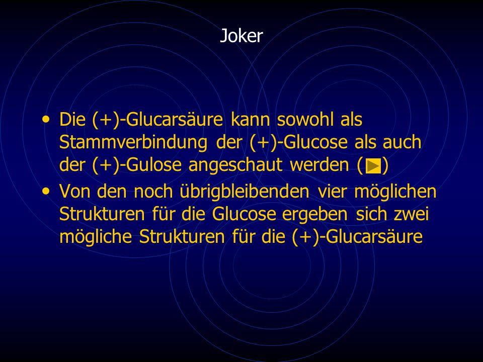 Die (+)-Glucarsäure kann sowohl als Stammverbindung der (+)-Glucose als auch der (+)-Gulose angeschaut werden ( ) Von den noch übrigbleibenden vier möglichen Strukturen für die Glucose ergeben sich zwei mögliche Strukturen für die (+)-Glucarsäure