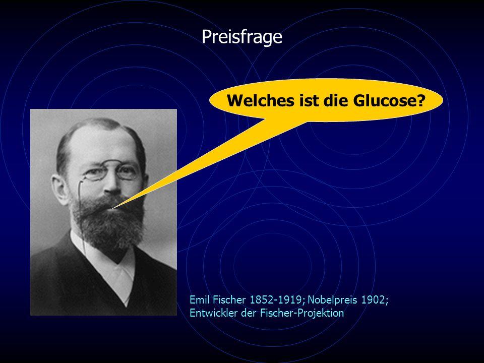 Preisfrage Emil Fischer 1852-1919; Nobelpreis 1902; Entwickler der Fischer-Projektion Welches ist die Glucose