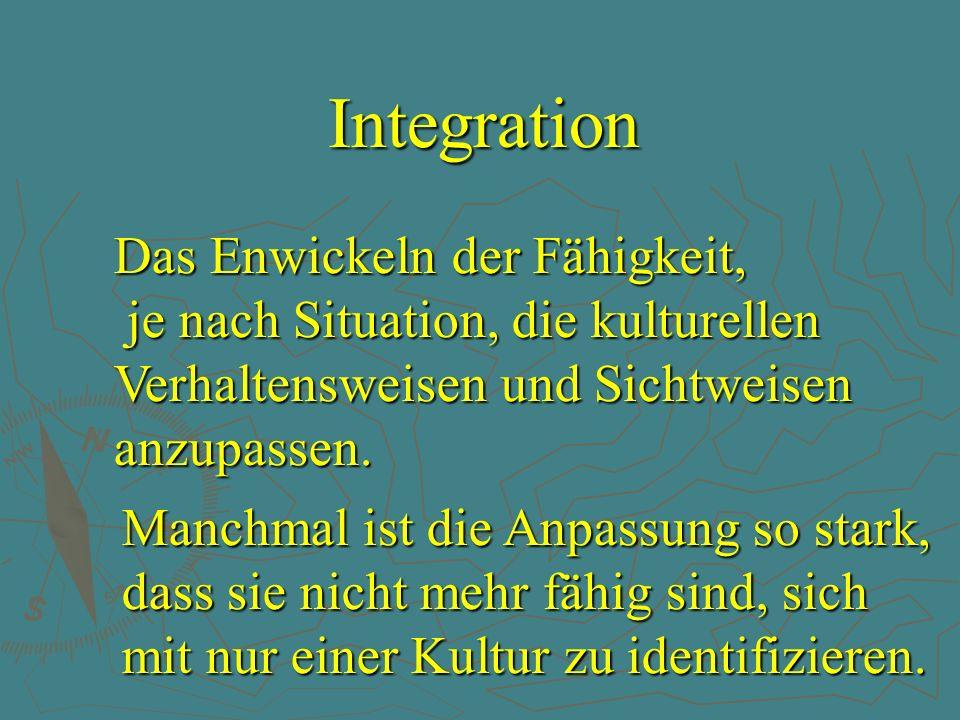 Integration Das Enwickeln der Fähigkeit, je nach Situation, die kulturellen Verhaltensweisen und Sichtweisen anzupassen. Manchmal ist die Anpassung so