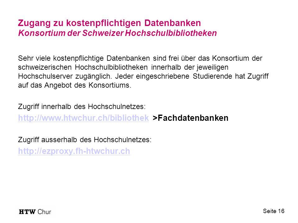 Zugang zu kostenpflichtigen Datenbanken Konsortium der Schweizer Hochschulbibliotheken Sehr viele kostenpflichtige Datenbanken sind frei über das Konsortium der schweizerischen Hochschulbibliotheken innerhalb der jeweiligen Hochschulserver zugänglich.