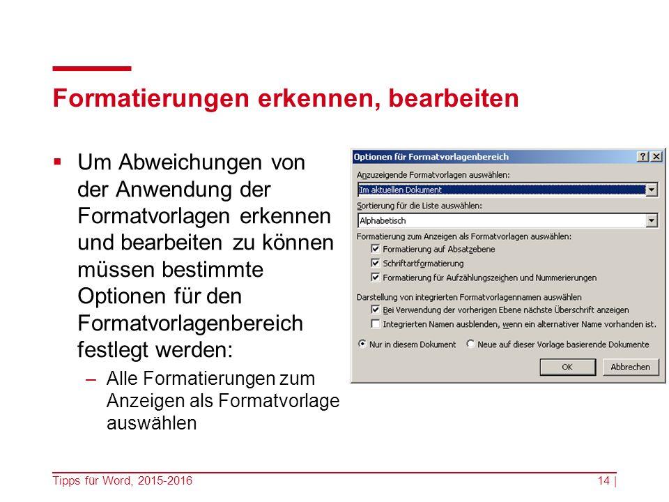 Formatierungen erkennen, bearbeiten  Um Abweichungen von der Anwendung der Formatvorlagen erkennen und bearbeiten zu können müssen bestimmte Optionen für den Formatvorlagenbereich festlegt werden: –Alle Formatierungen zum Anzeigen als Formatvorlage auswählen Tipps für Word, 2015-201614 |