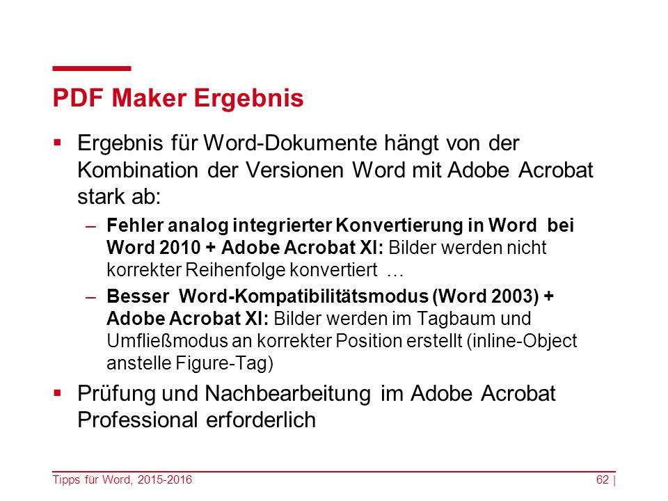 PDF Maker Ergebnis  Ergebnis für Word-Dokumente hängt von der Kombination der Versionen Word mit Adobe Acrobat stark ab: –Fehler analog integrierter Konvertierung in Word bei Word 2010 + Adobe Acrobat XI: Bilder werden nicht korrekter Reihenfolge konvertiert … –Besser Word-Kompatibilitätsmodus (Word 2003) + Adobe Acrobat XI: Bilder werden im Tagbaum und Umfließmodus an korrekter Position erstellt (inline-Object anstelle Figure-Tag)  Prüfung und Nachbearbeitung im Adobe Acrobat Professional erforderlich Tipps für Word, 2015-201662 |
