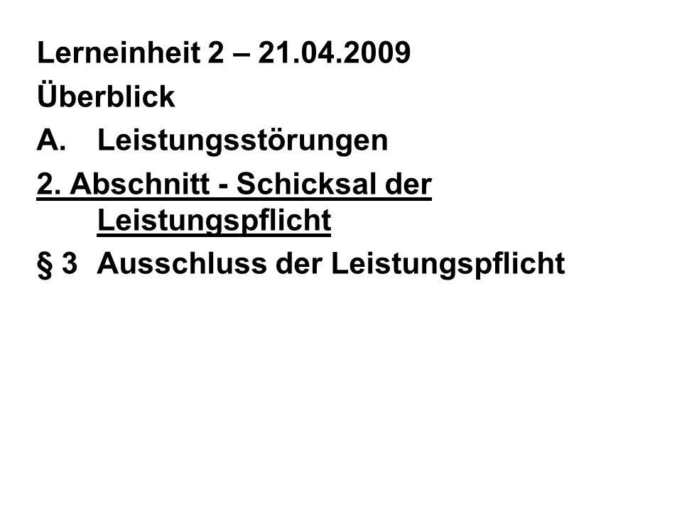 Lerneinheit 2 – 21.04.2009 Überblick A.Leistungsstörungen 2. Abschnitt - Schicksal der Leistungspflicht § 3Ausschluss der Leistungspflicht