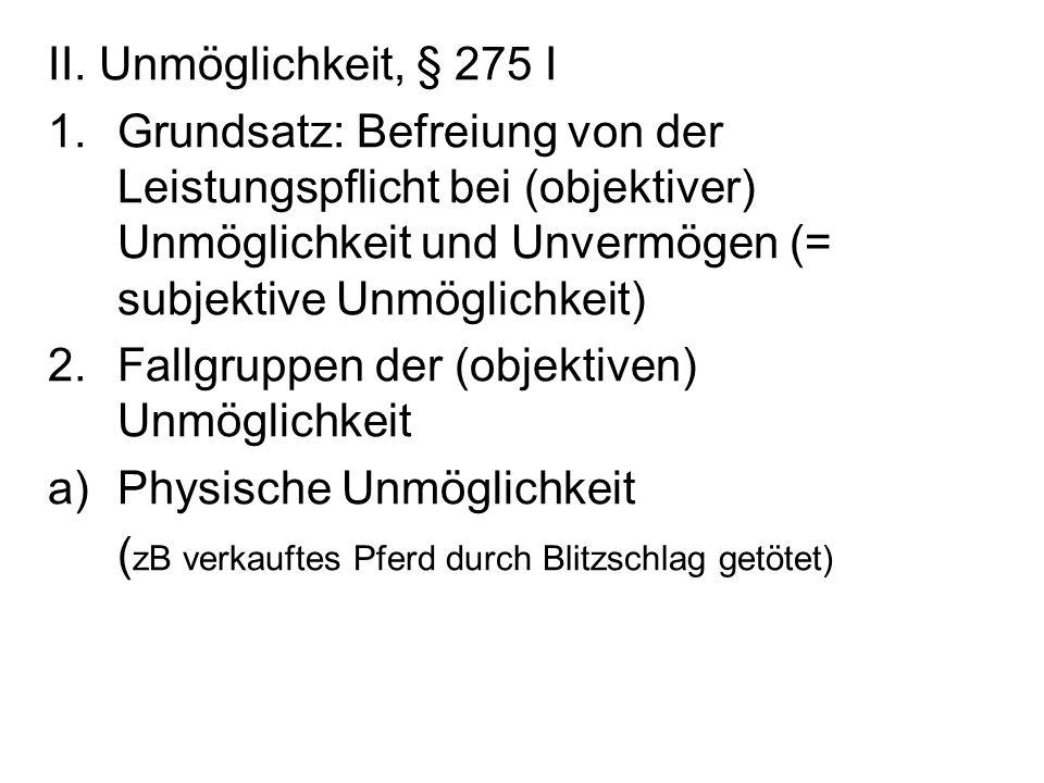 II. Unmöglichkeit, § 275 I 1.Grundsatz: Befreiung von der Leistungspflicht bei (objektiver) Unmöglichkeit und Unvermögen (= subjektive Unmöglichkeit)