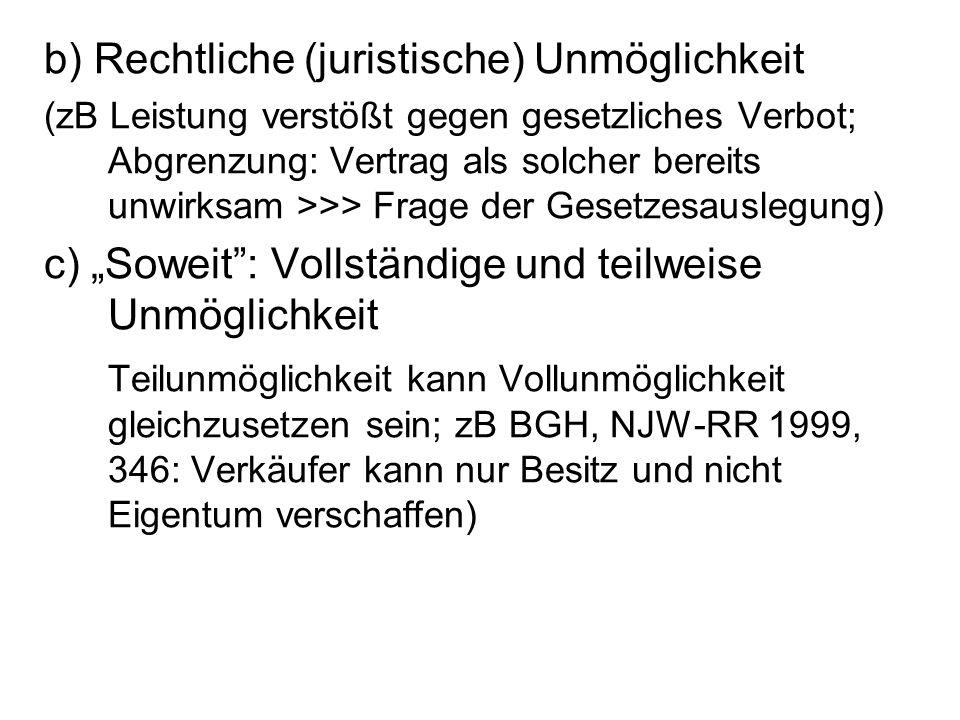 """b) Rechtliche (juristische) Unmöglichkeit (zB Leistung verstößt gegen gesetzliches Verbot; Abgrenzung: Vertrag als solcher bereits unwirksam >>> Frage der Gesetzesauslegung) c) """"Soweit : Vollständige und teilweise Unmöglichkeit Teilunmöglichkeit kann Vollunmöglichkeit gleichzusetzen sein; zB BGH, NJW-RR 1999, 346: Verkäufer kann nur Besitz und nicht Eigentum verschaffen)"""