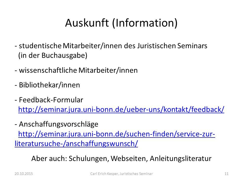 Auskunft (Information) - studentische Mitarbeiter/innen des Juristischen Seminars (in der Buchausgabe) - wissenschaftliche Mitarbeiter/innen - Bibliothekar/innen - Feedback-Formular http://seminar.jura.uni-bonn.de/ueber-uns/kontakt/feedback/http://seminar.jura.uni-bonn.de/ueber-uns/kontakt/feedback/ - Anschaffungsvorschläge http://seminar.jura.uni-bonn.de/suchen-finden/service-zur- literatursuche-/anschaffungswunsch/http://seminar.jura.uni-bonn.de/suchen-finden/service-zur- literatursuche-/anschaffungswunsch/ Aber auch: Schulungen, Webseiten, Anleitungsliteratur 20.10.2015Carl Erich Kesper, Juristisches Seminar11