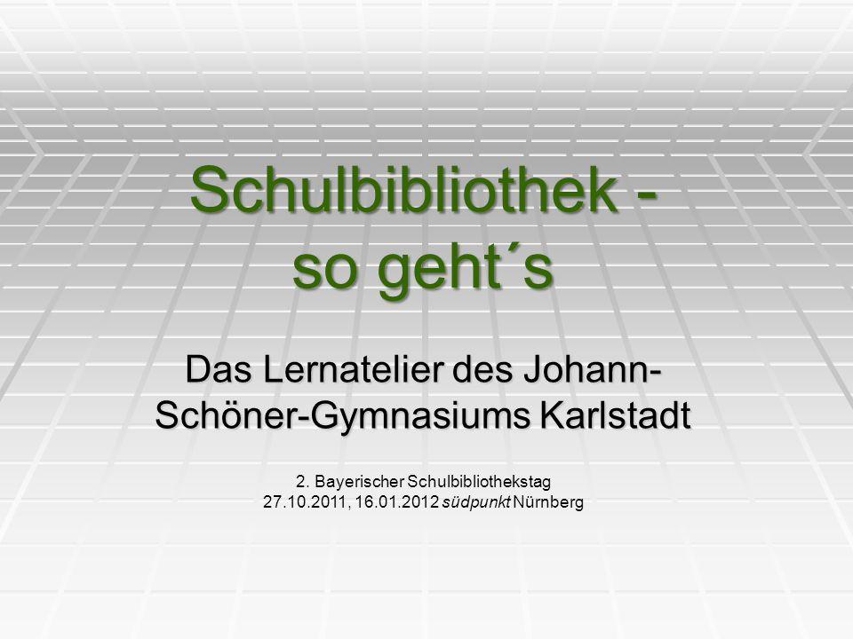 Schulbibliothek - so geht´s Das Lernatelier des Johann- Schöner-Gymnasiums Karlstadt 2.