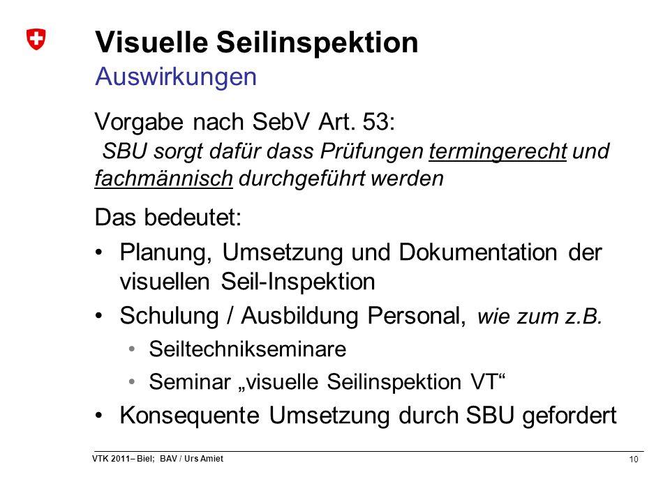 10 VTK 2011– Biel; BAV / Urs Amiet Visuelle Seilinspektion Auswirkungen Vorgabe nach SebV Art. 53: SBU sorgt dafür dass Prüfungen termingerecht und fa