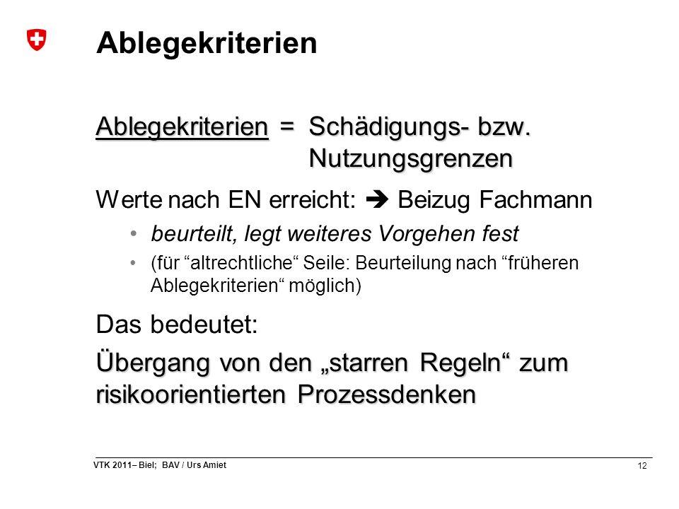 12 VTK 2011– Biel; BAV / Urs Amiet Ablegekriterien Ablegekriterien =Schädigungs- bzw. Nutzungsgrenzen Werte nach EN erreicht:  Beizug Fachmann beurte