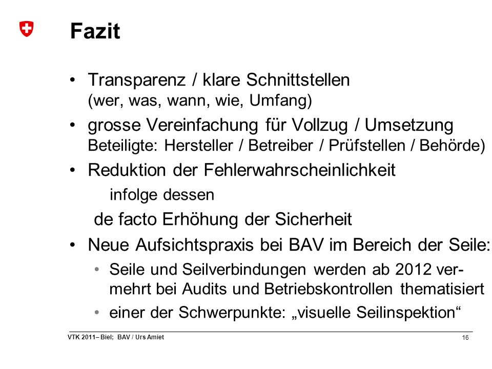 16 VTK 2011– Biel; BAV / Urs Amiet Fazit Transparenz / klare Schnittstellen (wer, was, wann, wie, Umfang) grosse Vereinfachung für Vollzug / Umsetzung