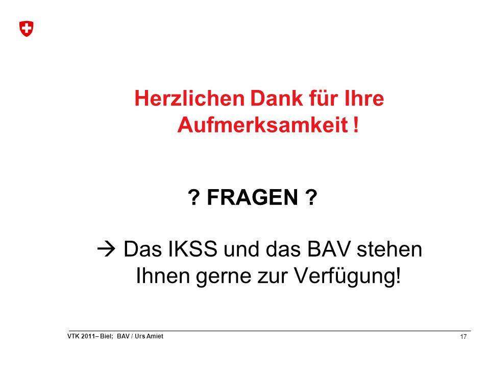 17 VTK 2011– Biel; BAV / Urs Amiet Herzlichen Dank für Ihre Aufmerksamkeit ! ? FRAGEN ?  Das IKSS und das BAV stehen Ihnen gerne zur Verfügung!