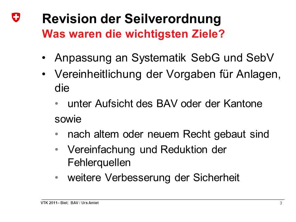 3 VTK 2011– Biel; BAV / Urs Amiet Revision der Seilverordnung Was waren die wichtigsten Ziele? Anpassung an Systematik SebG und SebV Vereinheitlichung