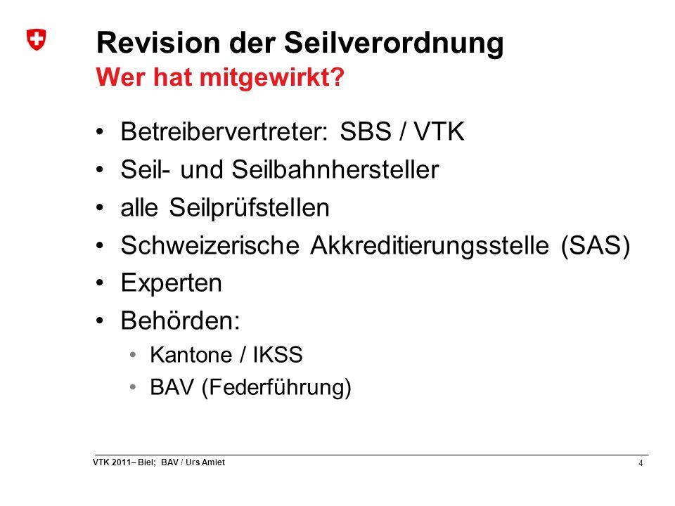 4 VTK 2011– Biel; BAV / Urs Amiet Revision der Seilverordnung Wer hat mitgewirkt? Betreibervertreter: SBS / VTK Seil- und Seilbahnhersteller alle Seil