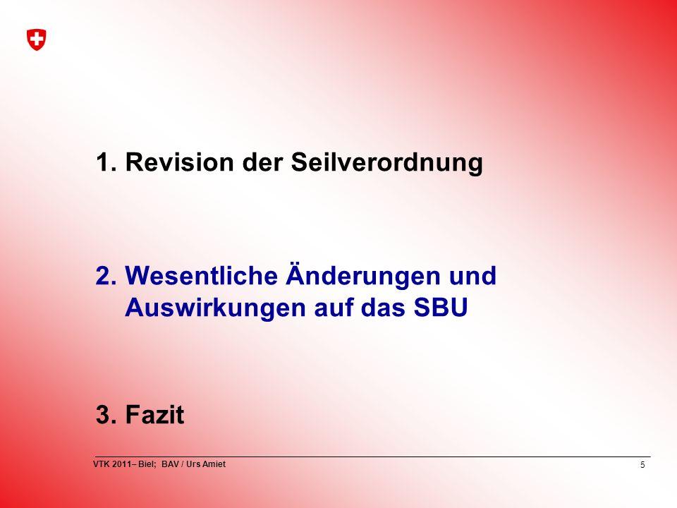 5 VTK 2011– Biel; BAV / Urs Amiet 1.Revision der Seilverordnung 2.Wesentliche Änderungen und Auswirkungen auf das SBU 3.Fazit
