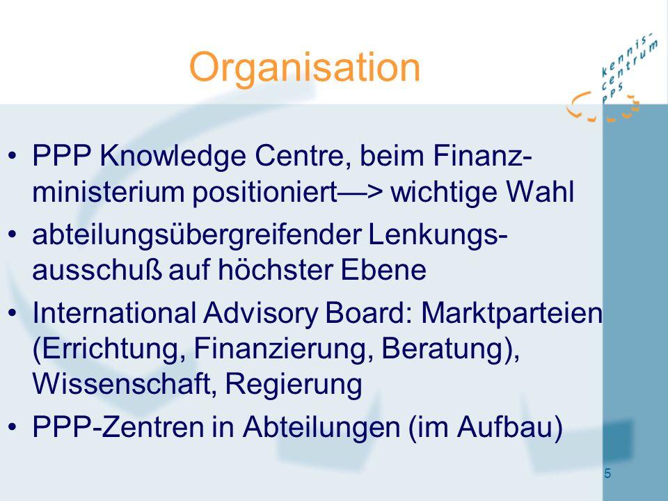 5 Organisation PPP Knowledge Centre, beim Finanz- ministerium positioniert—> wichtige Wahl abteilungsübergreifender Lenkungs- ausschuß auf höchster Ebene International Advisory Board: Marktparteien (Errichtung, Finanzierung, Beratung), Wissenschaft, Regierung PPP-Zentren in Abteilungen (im Aufbau)